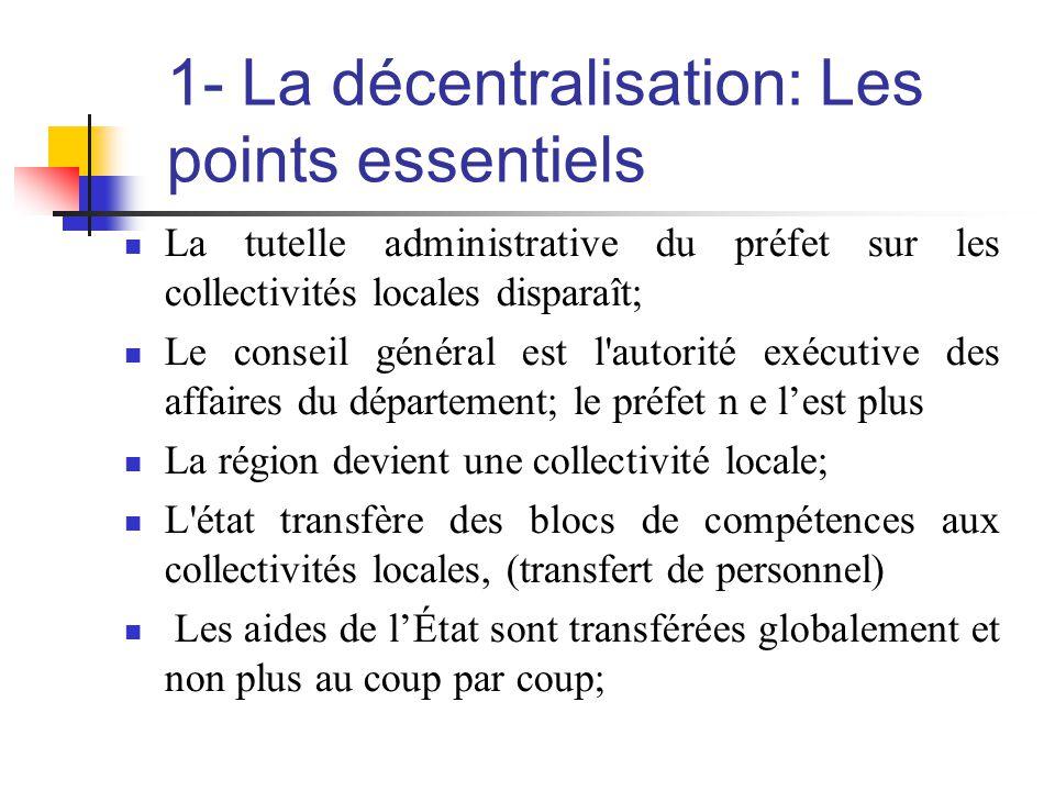 1- La décentralisation: Les points essentiels  La tutelle administrative du préfet sur les collectivités locales disparaît;  Le conseil général est