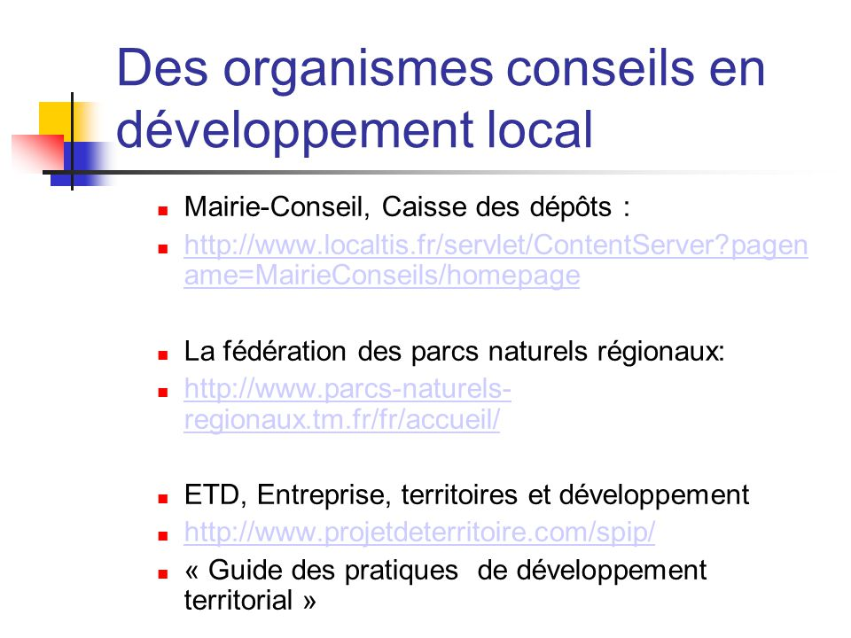 Des organismes conseils en développement local  Mairie-Conseil, Caisse des dépôts :  http://www.localtis.fr/servlet/ContentServer pagen ame=MairieConseils/homepage http://www.localtis.fr/servlet/ContentServer pagen ame=MairieConseils/homepage  La fédération des parcs naturels régionaux:  http://www.parcs-naturels- regionaux.tm.fr/fr/accueil/ http://www.parcs-naturels- regionaux.tm.fr/fr/accueil/  ETD, Entreprise, territoires et développement  http://www.projetdeterritoire.com/spip/ http://www.projetdeterritoire.com/spip/  « Guide des pratiques de développement territorial »