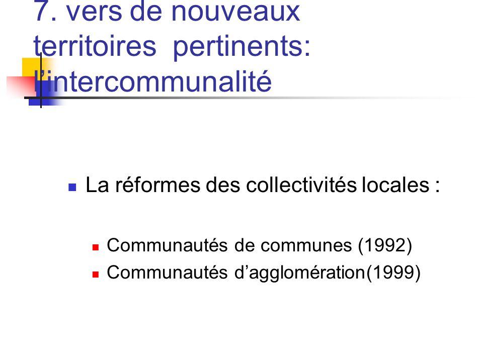 7. vers de nouveaux territoires pertinents: l'intercommunalité  La réformes des collectivités locales :  Communautés de communes (1992)  Communauté