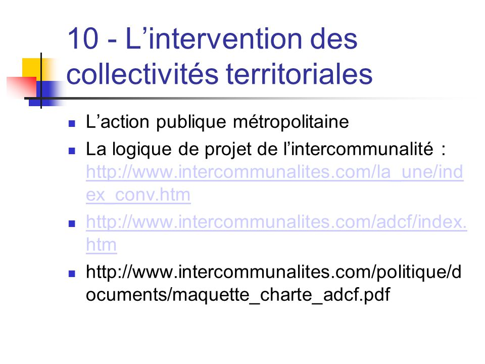 10 - L'intervention des collectivités territoriales  L'action publique métropolitaine  La logique de projet de l'intercommunalité : http://www.intercommunalites.com/la_une/ind ex_conv.htm http://www.intercommunalites.com/la_une/ind ex_conv.htm  http://www.intercommunalites.com/adcf/index.