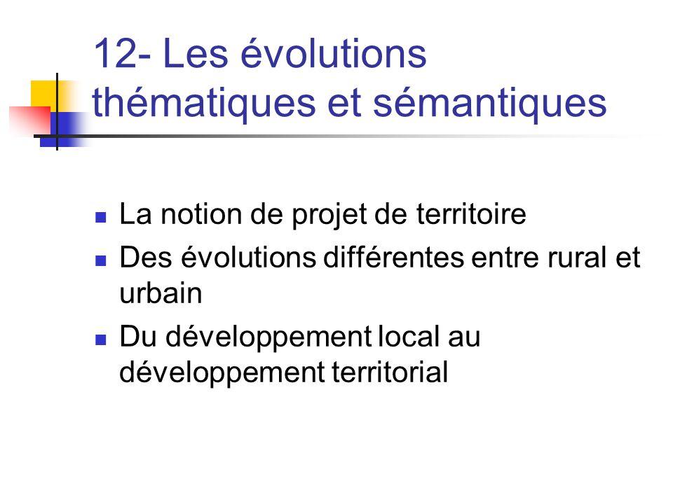 12- Les évolutions thématiques et sémantiques  La notion de projet de territoire  Des évolutions différentes entre rural et urbain  Du développemen