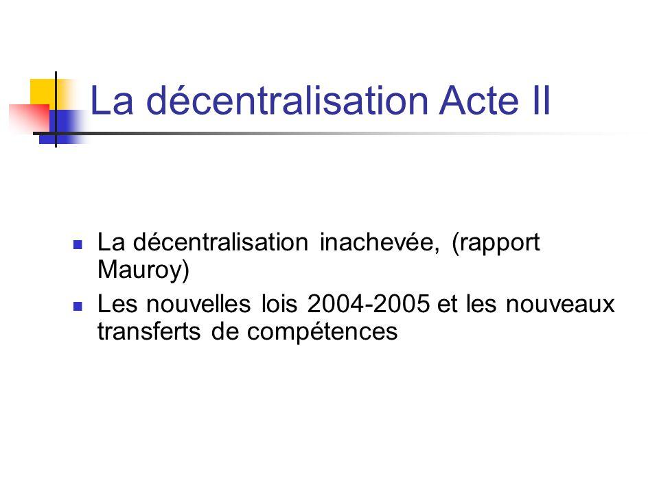 La décentralisation Acte II  La décentralisation inachevée, (rapport Mauroy)  Les nouvelles lois 2004-2005 et les nouveaux transferts de compétences