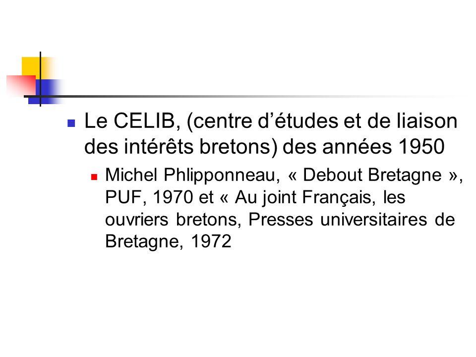  Le CELIB, (centre d'études et de liaison des intérêts bretons) des années 1950  Michel Phlipponneau, « Debout Bretagne », PUF, 1970 et « Au joint Français, les ouvriers bretons, Presses universitaires de Bretagne, 1972