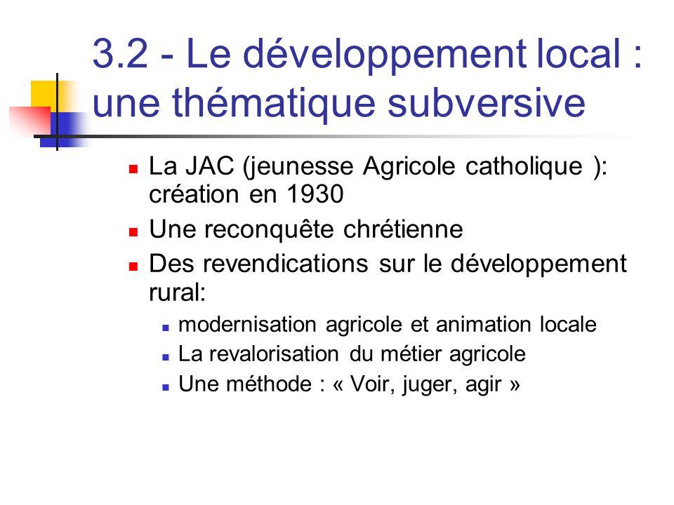3.2 - Le développement local : une thématique subversive  La JAC (jeunesse Agricole catholique ): création en 1930  Une reconquête chrétienne  Des