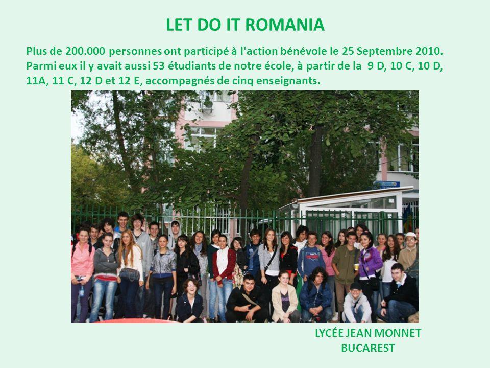 LET DO IT ROMANIA LYCÉE JEAN MONNET BUCAREST Plus de 200.000 personnes ont participé à l'action bénévole le 25 Septembre 2010. Parmi eux il y avait au