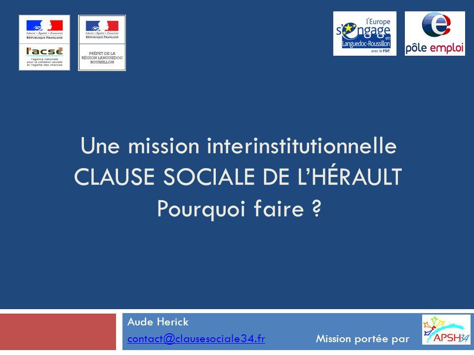 Une mission interinstitutionnelle CLAUSE SOCIALE DE L'HÉRAULT Pourquoi faire ? Aude Herick contact@clausesociale34.frcontact@clausesociale34.fr Missio