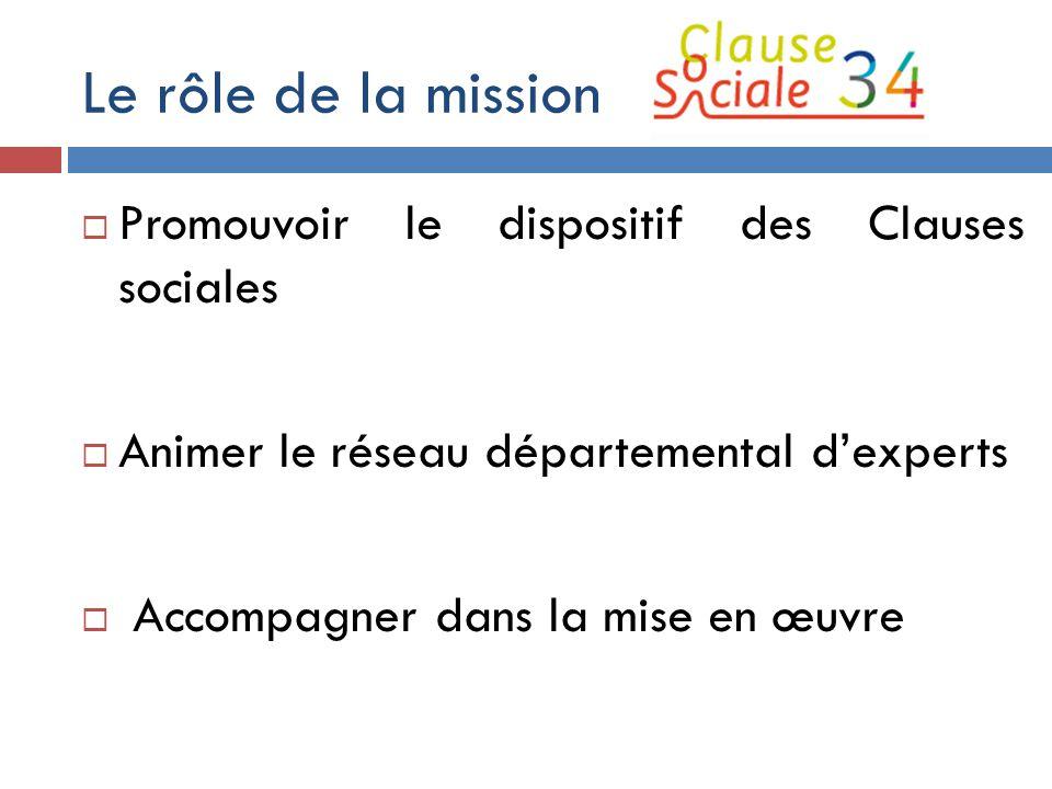 Le rôle de la mission  Promouvoir le dispositif des Clauses sociales  Animer le réseau départemental d'experts  Accompagner dans la mise en œuvre