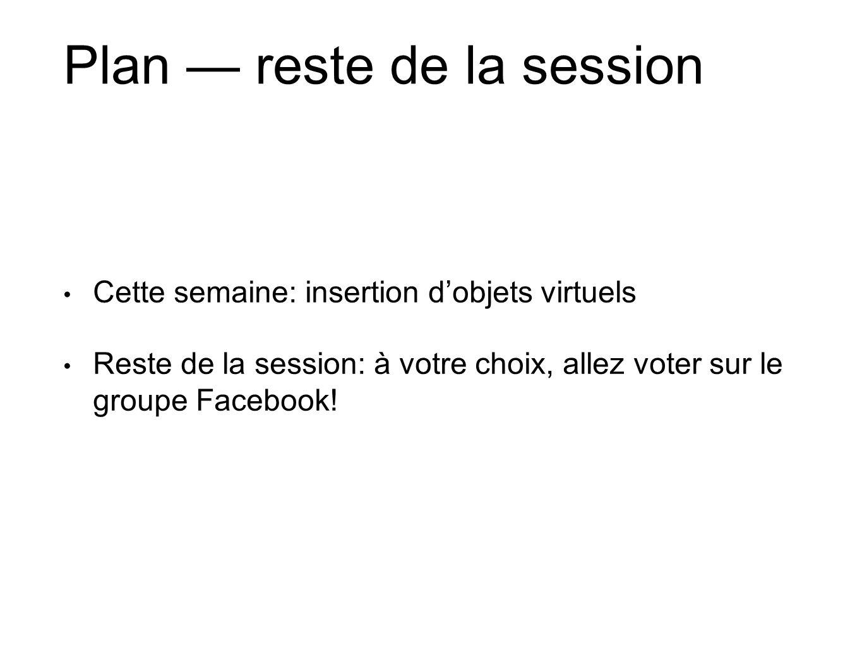 Plan — reste de la session • Cette semaine: insertion d'objets virtuels • Reste de la session: à votre choix, allez voter sur le groupe Facebook!