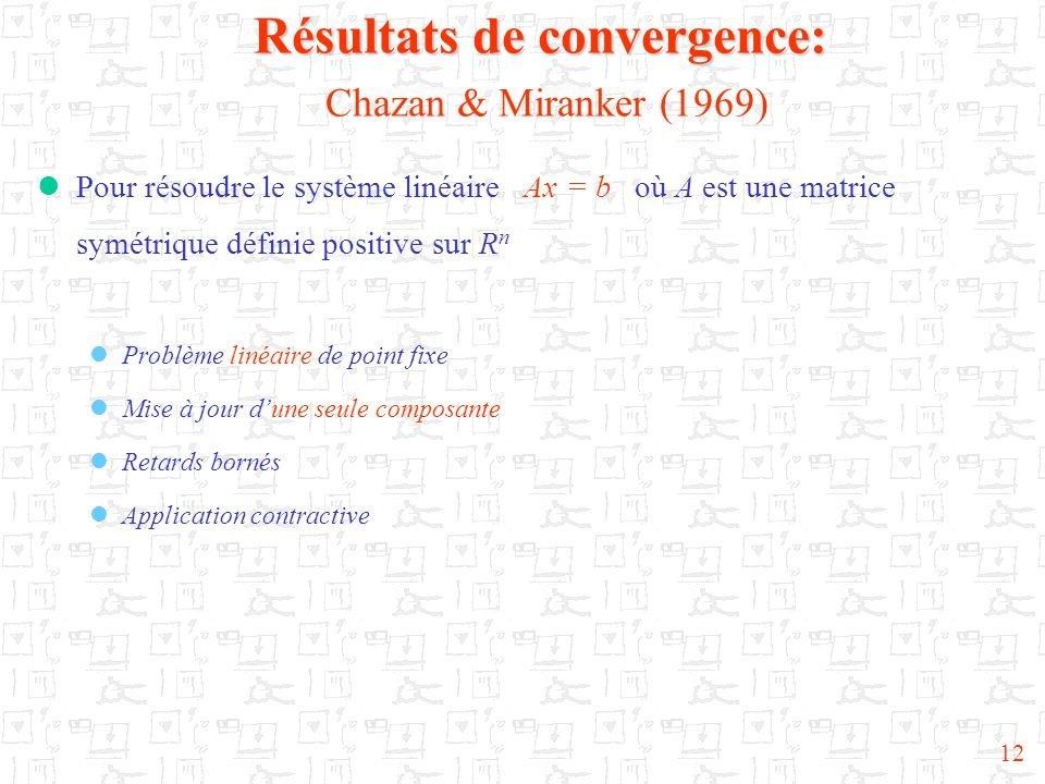 12 Résultats de convergence: Résultats de convergence: Chazan & Miranker (1969)  Pour résoudre le système linéaire Ax = b où A est une matrice symétr