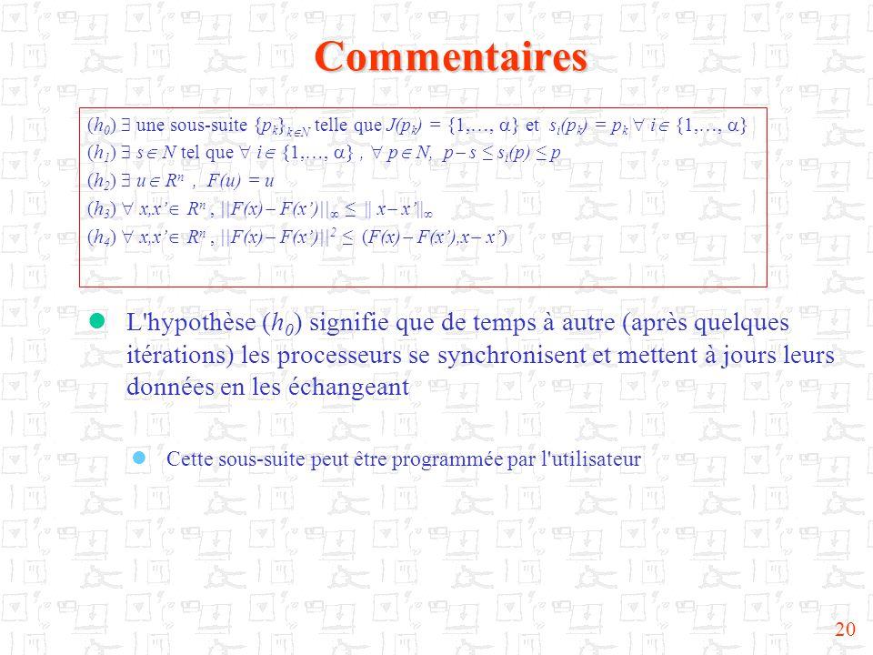 20Commentaires (h 0 )  une sous-suite {p k } k  N telle que J(p k ) = {1,…,  } et s i (p k ) = p k  i  {1,…,  } (h 1 )  s  N tel que  i  {1,…,  },  p  N, p  s ≤ s i (p) ≤ p (h 2 )  u  R n, F(u) = u (h 3 )  x,x'  R n, ||F(x)  F(x')||  ≤ || x  x'||  (h 4 )  x,x'  R n, ||F(x)  F(x')|| 2 ≤ (F(x)  F(x'),x  x')  L hypothèse (h 0 ) signifie que de temps à autre (après quelques itérations) les processeurs se synchronisent et mettent à jours leurs données en les échangeant  Cette sous-suite peut être programmée par l utilisateur