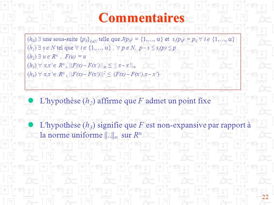22Commentaires  L hypothèse (h 2 ) affirme que F admet un point fixe  L hypothèse (h 3 ) signifie que F est non-expansive par rapport à la norme uniforme ||..||  sur R n (h 0 )  une sous-suite {p k } k  N telle que J(p k ) = {1,…,  } et s i (p k ) = p k  i  {1,…,  } (h 1 )  s  N tel que  i  {1,…,  },  p  N, p  s ≤ s i (p) ≤ p (h 2 )  u  R n, F(u) = u (h 3 )  x,x'  R n, ||F(x)  F(x')||  ≤ || x  x'||  (h 4 )  x,x'  R n, ||F(x)  F(x')|| 2 ≤ (F(x)  F(x'),x  x')