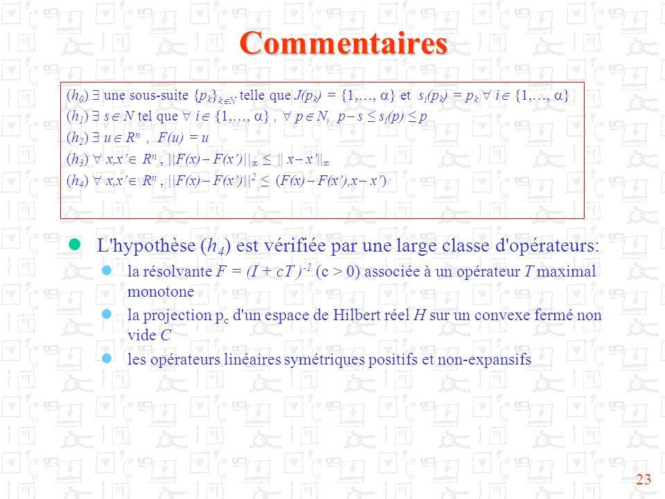 23Commentaires  L hypothèse (h 4 ) est vérifiée par une large classe d opérateurs:  la résolvante F = (I + cT ) -1 (c > 0) associée à un opérateur T maximal monotone  la projection p c d un espace de Hilbert réel H sur un convexe fermé non vide C  les opérateurs linéaires symétriques positifs et non-expansifs (h 0 )  une sous-suite {p k } k  N telle que J(p k ) = {1,…,  } et s i (p k ) = p k  i  {1,…,  } (h 1 )  s  N tel que  i  {1,…,  },  p  N, p  s ≤ s i (p) ≤ p (h 2 )  u  R n, F(u) = u (h 3 )  x,x'  R n, ||F(x)  F(x')||  ≤ || x  x'||  (h 4 )  x,x'  R n, ||F(x)  F(x')|| 2 ≤ (F(x)  F(x'),x  x')
