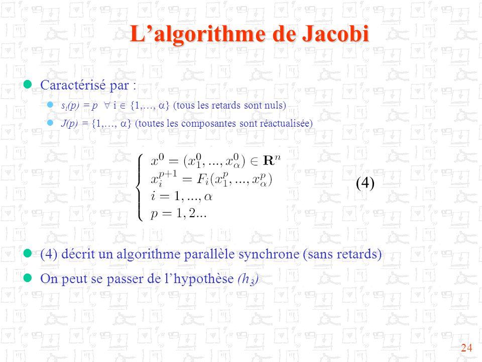 24 L'algorithme de Jacobi (4)  Caractérisé par :  s i (p) = p  i  {1,…,  } (tous les retards sont nuls)  J(p) = {1,…,  } (toutes les composantes sont réactualisée)  (4) décrit un algorithme parallèle synchrone (sans retards)  On peut se passer de l'hypothèse (h 3 )