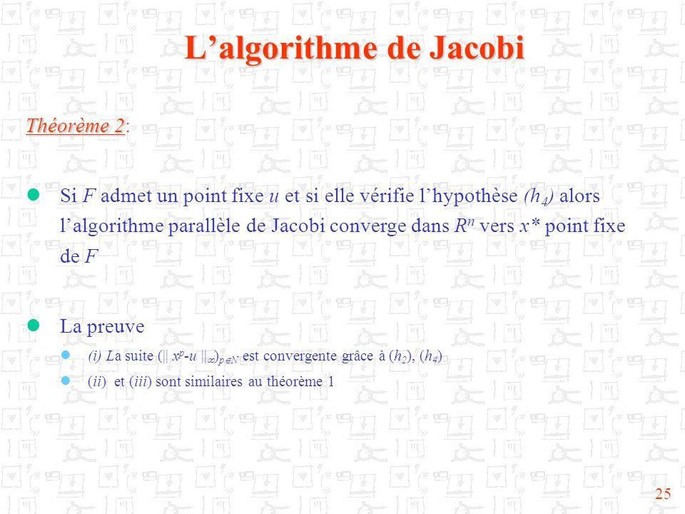 25 L'algorithme de Jacobi Théorème 2 Théorème 2:  Si F admet un point fixe u et si elle vérifie l'hypothèse (h 4 ) alors l'algorithme parallèle de Jacobi converge dans R n vers x* point fixe de F  La preuve  (i) La suite (|| x p -u ||  ) p  N est convergente grâce à (h 2 ), (h 4 )  (ii) et (iii) sont similaires au théorème 1