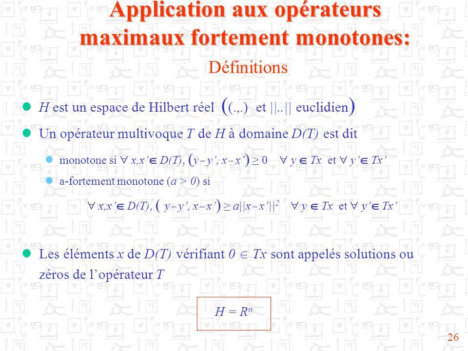 26  H est un espace de Hilbert réel ( (.,.) et ||..|| euclidien )  Un opérateur multivoque T de H à domaine D(T) est dit  monotone si  x,x'  D(T), ( y  y', x  x' ) ≥ 0  y  Tx et  y'  Tx'  a-fortement monotone (a > 0) si  x,x'  D(T), ( y  y', x  x' ) ≥ a||x  x'|| 2  y  Tx et  y'  Tx'  Les éléments x de D(T) vérifiant 0  Tx sont appelés solutions ou zéros de l'opérateur T Application aux opérateurs maximaux fortement monotones: Application aux opérateurs maximaux fortement monotones: Définitions H = R n