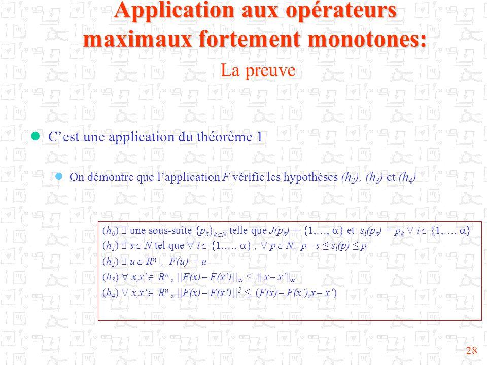 28  C'est une application du théorème 1  On démontre que l'application F vérifie les hypothèses (h 2 ), (h 3 ) et (h 4 ) Application aux opérateurs maximaux fortement monotones: Application aux opérateurs maximaux fortement monotones: La preuve (h 0 )  une sous-suite {p k } k  N telle que J(p k ) = {1,…,  } et s i (p k ) = p k  i  {1,…,  } (h 1 )  s  N tel que  i  {1,…,  },  p  N, p  s ≤ s i (p) ≤ p (h 2 )  u  R n, F(u) = u (h 3 )  x,x'  R n, ||F(x)  F(x')||  ≤ || x  x'||  (h 4 )  x,x'  R n, ||F(x)  F(x')|| 2 ≤ (F(x)  F(x'),x  x')