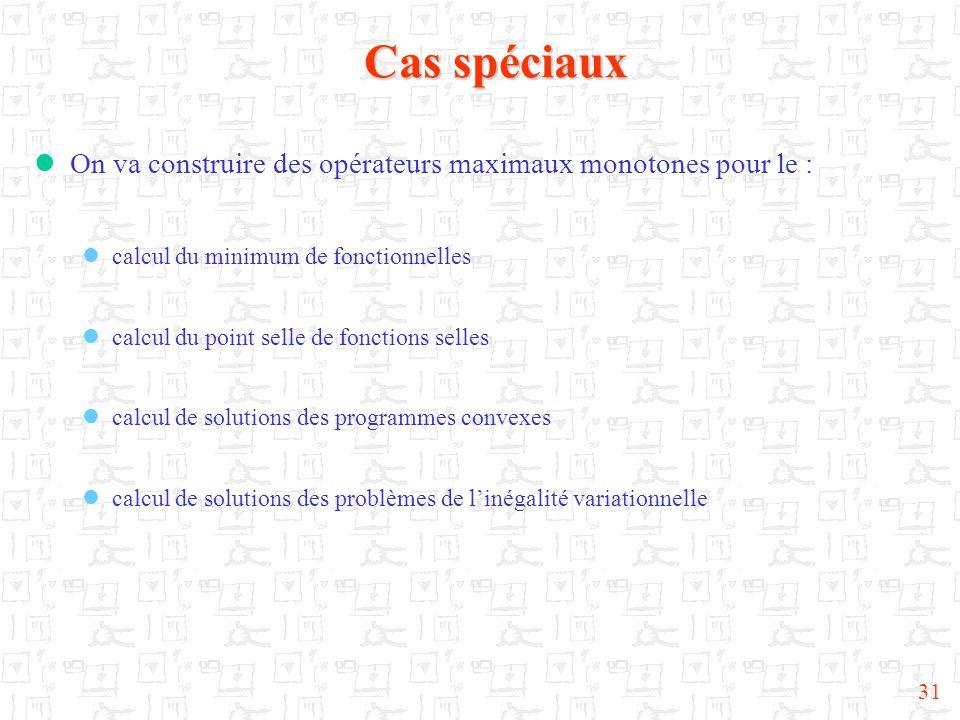 31 Cas spéciaux  On va construire des opérateurs maximaux monotones pour le :  calcul du minimum de fonctionnelles  calcul du point selle de fonctions selles  calcul de solutions des programmes convexes  calcul de solutions des problèmes de l'inégalité variationnelle