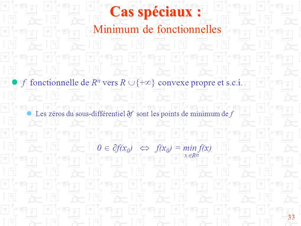 33 Cas spéciaux : Cas spéciaux : Minimum de fonctionnelles  f fonctionnelle de R n vers R  {+  } convexe propre et s.c.i.  Les zéros du sous-diffé