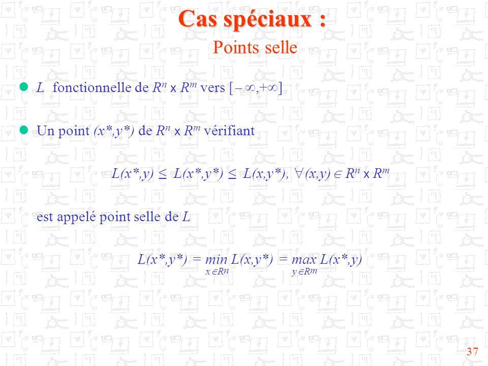 37 Cas spéciaux : Cas spéciaux : Points selle  L fonctionnelle de R n x R m vers [  ,+  ]  Un point (x*,y*) de R n x R m vérifiant L(x*,y) ≤ L(x*,y*) ≤ L(x,y*),  (x,y)  R n x R m est appelé point selle de L L(x*,y*) = min L(x,y*) = max L(x*,y) x  R n y  R m