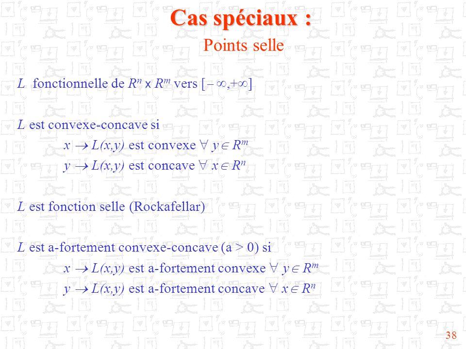 38 Cas spéciaux : Cas spéciaux : Points selle L fonctionnelle de R n x R m vers [  ,+  ] L est convexe-concave si x  L(x,y) est convexe  y  R m