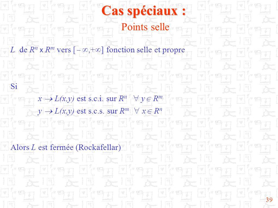 39 Cas spéciaux : Cas spéciaux : Points selle L de R n x R m vers [  ,+  ] fonction selle et propre Si x  L(x,y) est s.c.i.