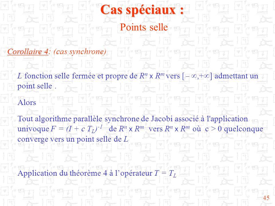 45 Corollaire 4 Corollaire 4: (cas synchrone) L fonction selle fermée et propre de R n x R m vers [  ,+  ] admettant un point selle. Alors Tout alg