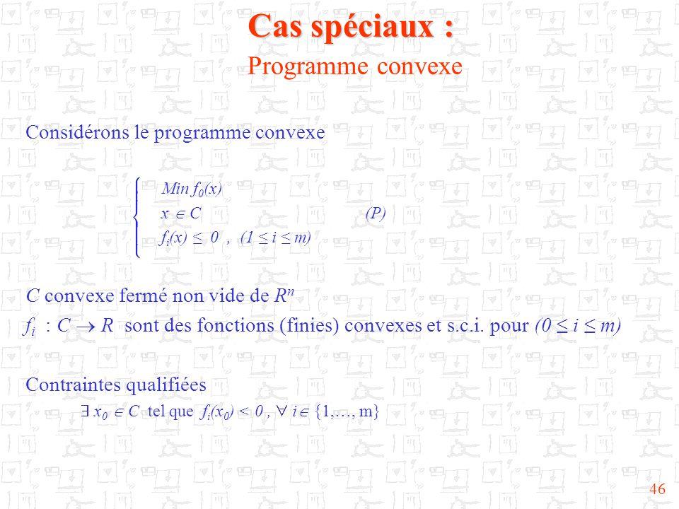 46 Cas spéciaux : Cas spéciaux : Programme convexe Considérons le programme convexe Min f 0 (x) x  C(P) f i (x) ≤ 0, (1 ≤ i ≤ m) C convexe fermé non
