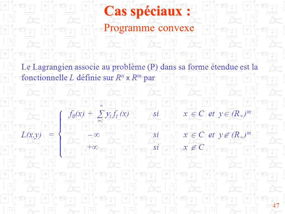 47 Cas spéciaux : Cas spéciaux : Programme convexe Le Lagrangien associe au problème (P) dans sa forme étendue est la fonctionnelle L définie sur R n