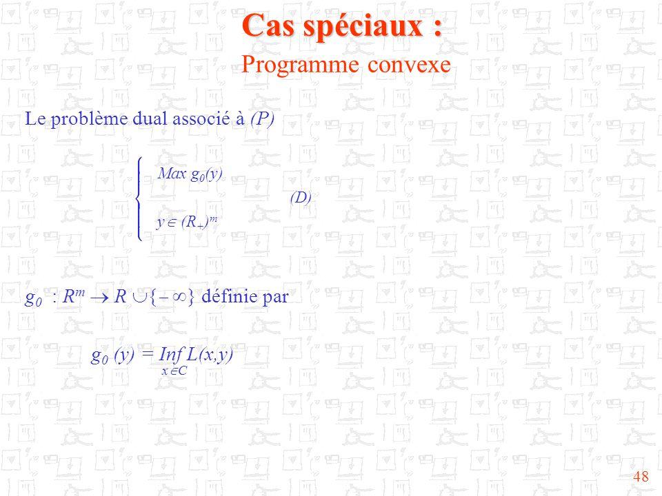 48 Cas spéciaux : Cas spéciaux : Programme convexe Le problème dual associé à (P) Max g 0 (y) (D) y  (R + ) m g 0 : R m  R  {   } définie par g 0