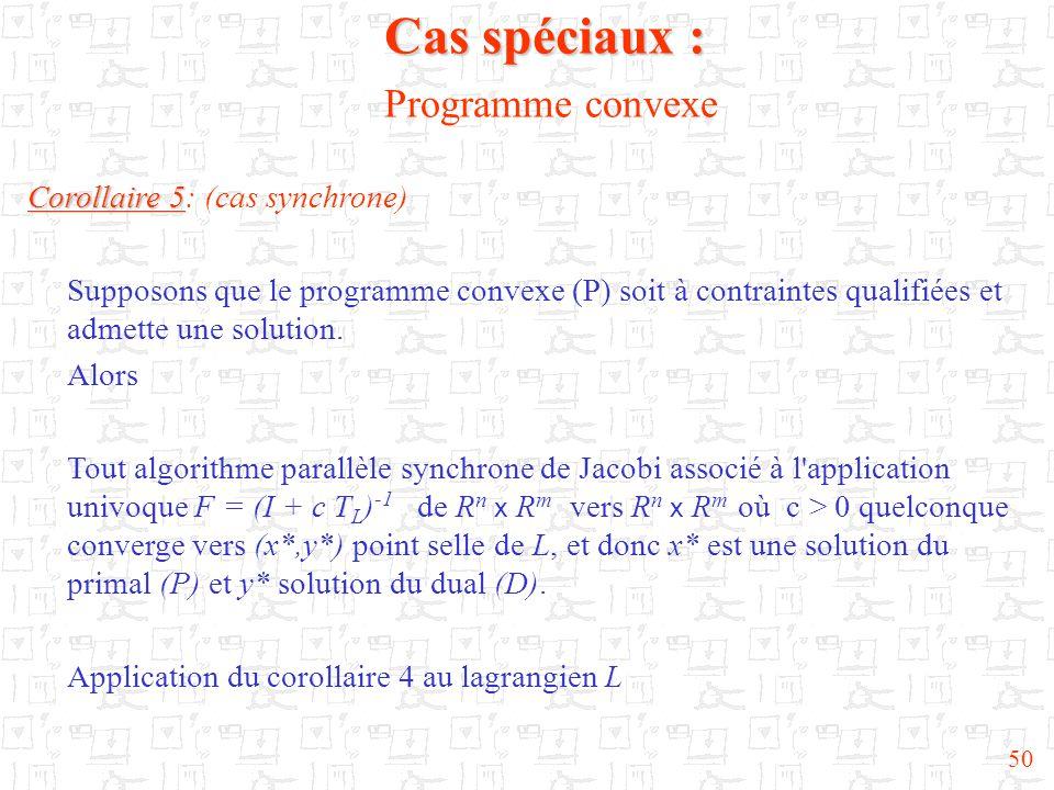 50 Corollaire 5 Corollaire 5: (cas synchrone) Supposons que le programme convexe (P) soit à contraintes qualifiées et admette une solution. Alors Tout