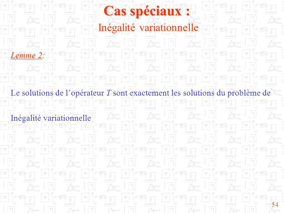 54 Cas spéciaux : Cas spéciaux : Inégalité variationnelle Lemme 2 Lemme 2: Le solutions de l'opérateur T sont exactement les solutions du problème de