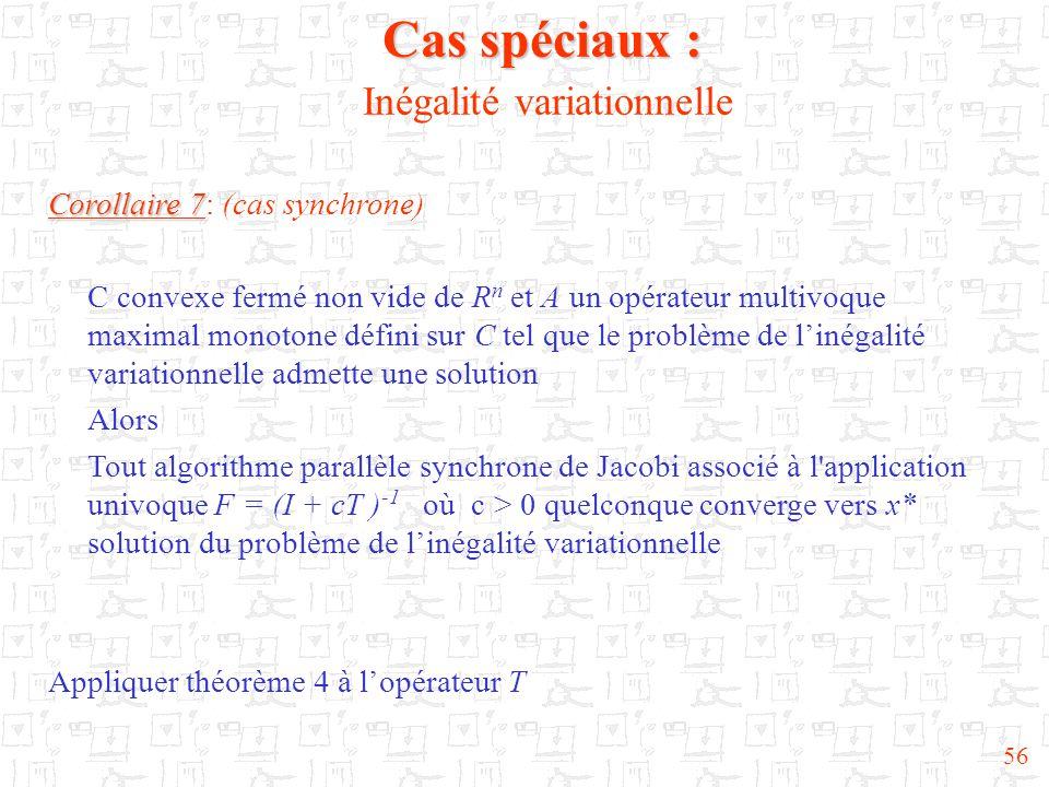 56 Cas spéciaux : Cas spéciaux : Inégalité variationnelle Corollaire 7 Corollaire 7: (cas synchrone) C convexe fermé non vide de R n et A un opérateur multivoque maximal monotone défini sur C tel que le problème de l'inégalité variationnelle admette une solution Alors Tout algorithme parallèle synchrone de Jacobi associé à l application univoque F = (I + cT ) -1 où c > 0 quelconque converge vers x* solution du problème de l'inégalité variationnelle Appliquer théorème 4 à l'opérateur T