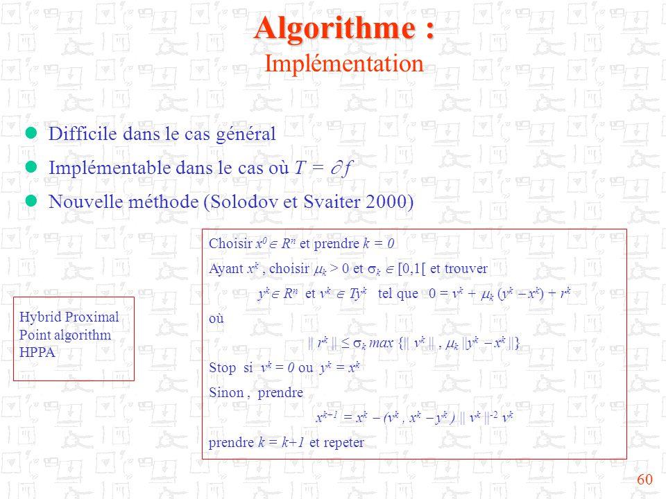60 Algorithme : Algorithme : Implémentation  Difficile dans le cas général  Implémentable dans le cas où T =  f  Nouvelle méthode (Solodov et Svaiter 2000) Choisir x 0  R n et prendre k = 0 Ayant x k, choisir  k > 0 et  k  [0,1[ et trouver y k  R n et v k  Ty k tel que 0 = v k +  k (y k  x k ) + r k où || r k || ≤  k max {|| v k ||,  k ||y k  x k ||} Stop si v k = 0 ou y k = x k Sinon, prendre x k+1 = x k  (v k, x k  y k ) || v k || -2 v k prendre k = k+1 et repeter Hybrid Proximal Point algorithm HPPA