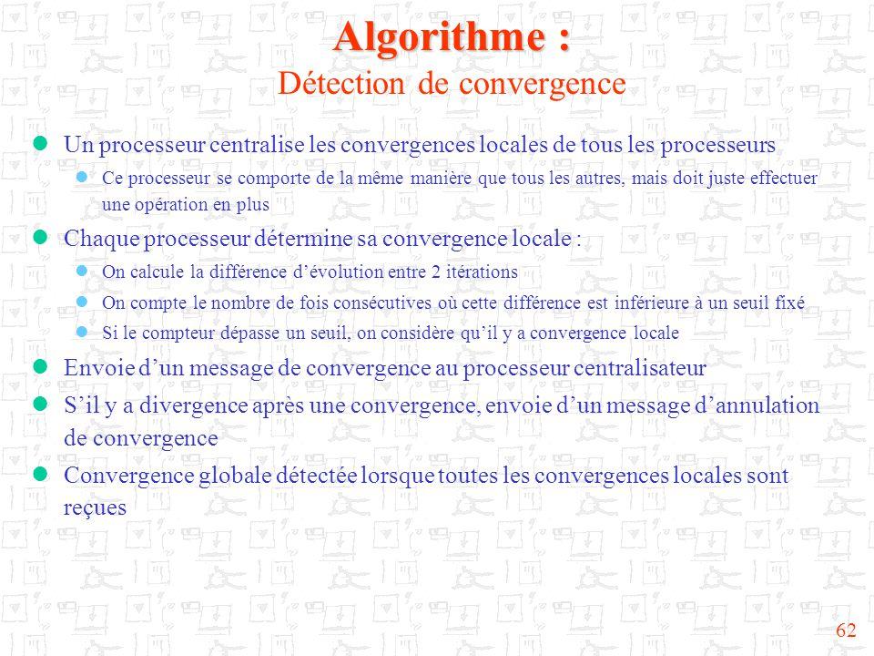 62 Algorithme : Algorithme : Détection de convergence  Un processeur centralise les convergences locales de tous les processeurs  Ce processeur se c