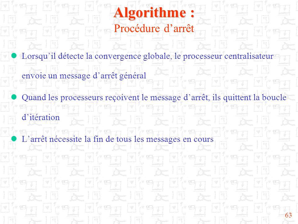 63 Algorithme : Algorithme : Procédure d'arrêt  Lorsqu'il détecte la convergence globale, le processeur centralisateur envoie un message d'arrêt général  Quand les processeurs reçoivent le message d'arrêt, ils quittent la boucle d'itération  L'arrêt nécessite la fin de tous les messages en cours