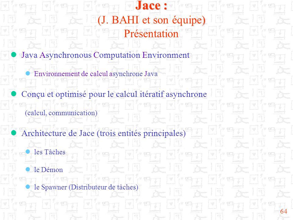 64 Jace : ) Jace : (J. BAHI et son équipe) Présentation  Java Asynchronous Computation Environment  Environnement de calcul asynchrone Java  Conçu