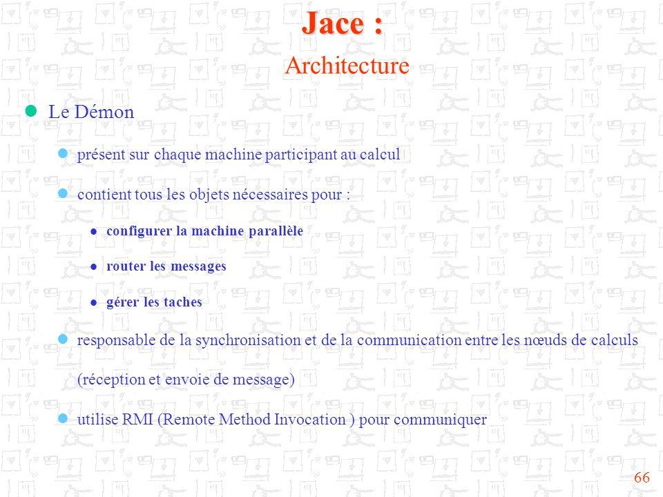 66  Le Démon  présent sur chaque machine participant au calcul  contient tous les objets nécessaires pour :  configurer la machine parallèle  router les messages  gérer les taches  responsable de la synchronisation et de la communication entre les nœuds de calculs (réception et envoie de message)  utilise RMI (Remote Method Invocation ) pour communiquer Jace : Jace : Architecture