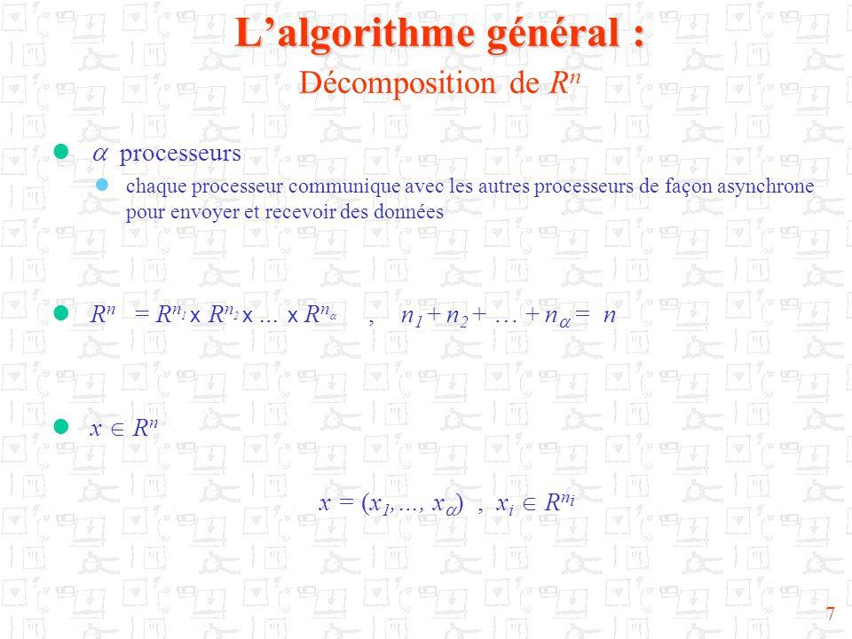 18 Notre résultat Théorème 1 Théorème 1: (Résultat principal) Supposons : (h 0 )  une sous-suite {p k } k  N telle que J(p k ) = {1,…,  } et s i (p k ) = p k  i  {1,…,  } (h 1 )  s  N tel que  i  {1,…,  },  p  N, p  s ≤ s i (p) ≤ p (h 2 )  u  R n, F(u) = u (h 3 )  x,x'  R n, ||F(x)  F(x')||  ≤ || x  x'||  (h 4 )  x,x'  R n, ||F(x)  F(x')|| 2 ≤ (F(x)  F(x'),x  x') Alors pour tout x 0  R n, l'algorithme parallèle asynchrone associé à F converge vers x* point fixe de F