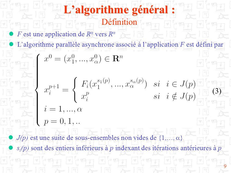 9 L'algorithme général : L'algorithme général : Définition (3)  F est une application de R n vers R n  L'algorithme parallèle asynchrone associé à l'application F est défini par  J(p) est une suite de sous-ensembles non vides de {1,…,  }  s i (p) sont des entiers inférieurs à p indexant des itérations antérieures à p