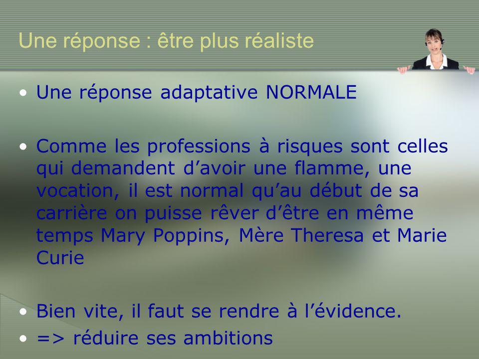 Une réponse : être plus réaliste •Une réponse adaptative NORMALE •Comme les professions à risques sont celles qui demandent d'avoir une flamme, une vocation, il est normal qu'au début de sa carrière on puisse rêver d'être en même temps Mary Poppins, Mère Theresa et Marie Curie •Bien vite, il faut se rendre à l'évidence.