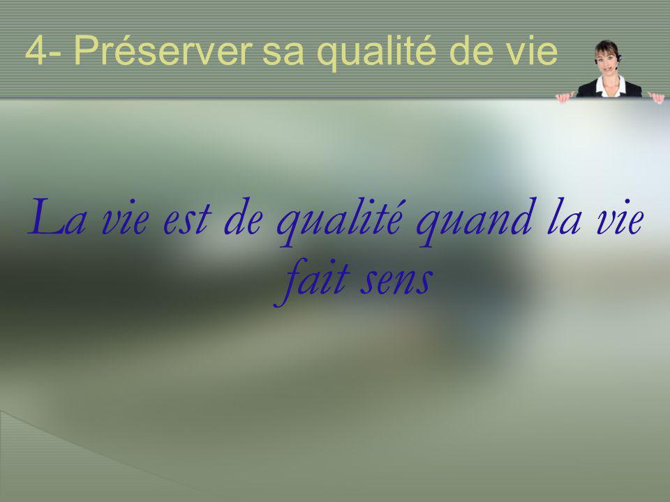 4- Préserver sa qualité de vie La vie est de qualité quand la vie fait sens