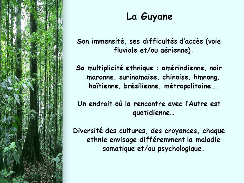 La Guyane Son immensité, ses difficultés d'accès (voie fluviale et/ou aérienne). Sa multiplicité ethnique : amérindienne, noir maronne, surinamaise, c