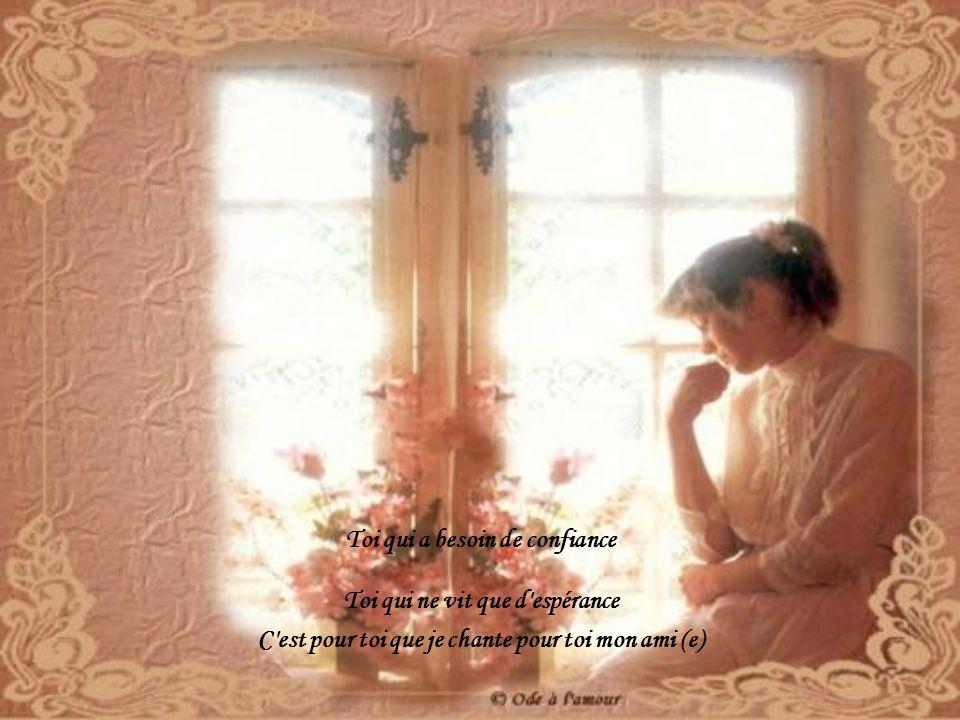 Toi qui a besoin de confiance Toi qui ne vit que d espérance C est pour toi que je chante pour toi mon ami (e)