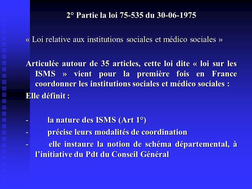 2° Partie la loi 75-535 du 30-06-1975 « Loi relative aux institutions sociales et médico sociales » Articulée autour de 35 articles, cette loi dite « loi sur les ISMS » vient pour la première fois en France coordonner les institutions sociales et médico sociales : Elle définit : - la nature des ISMS (Art 1°) - précise leurs modalités de coordination - précise leurs modalités de coordination - elle instaure la notion de schéma départemental, à l'initiative du Pdt du Conseil Général