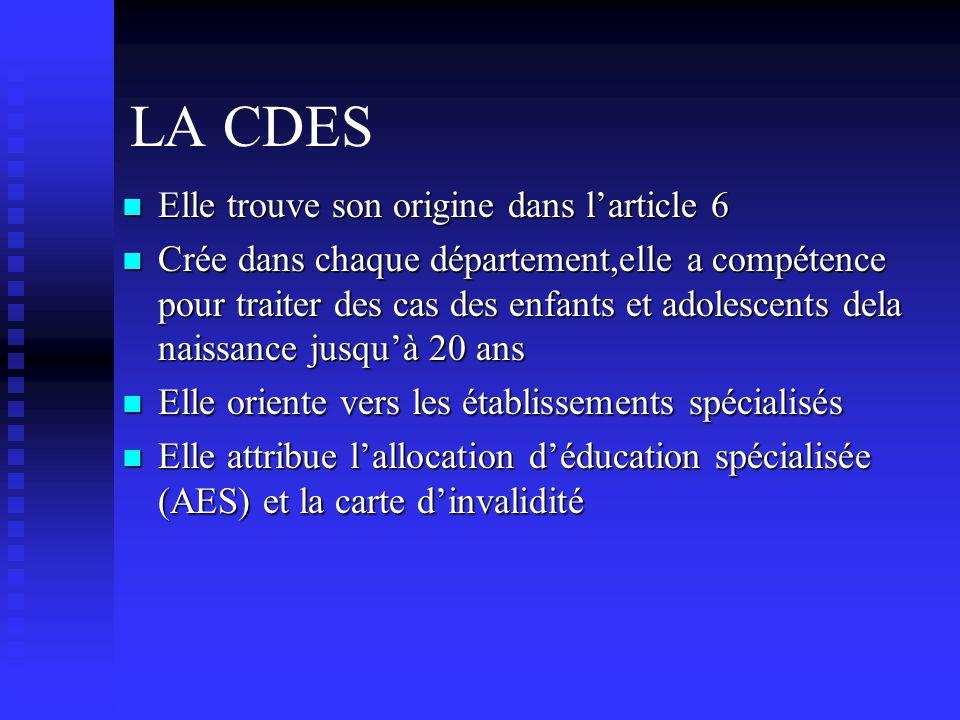 LA CDES  Elle trouve son origine dans l'article 6  Crée dans chaque département,elle a compétence pour traiter des cas des enfants et adolescents dela naissance jusqu'à 20 ans  Elle oriente vers les établissements spécialisés  Elle attribue l'allocation d'éducation spécialisée (AES) et la carte d'invalidité