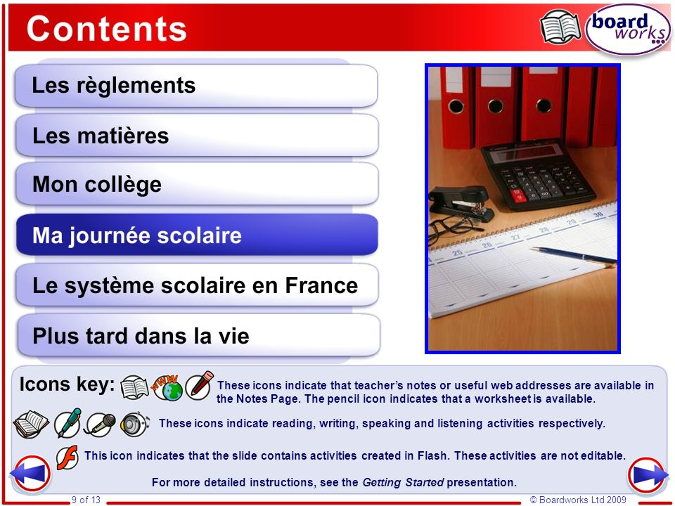 Ma journée scolaire © Boardworks Ltd 20099 of 13 This icon indicates that the slide contains activities created in Flash. These activities are not edi