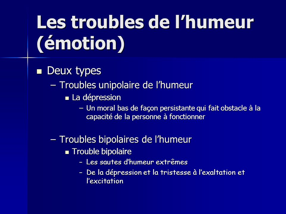 Les troubles de l'humeur (émotion)  Deux types –Troubles unipolaire de l'humeur  La dépression –Un moral bas de façon persistante qui fait obstacle