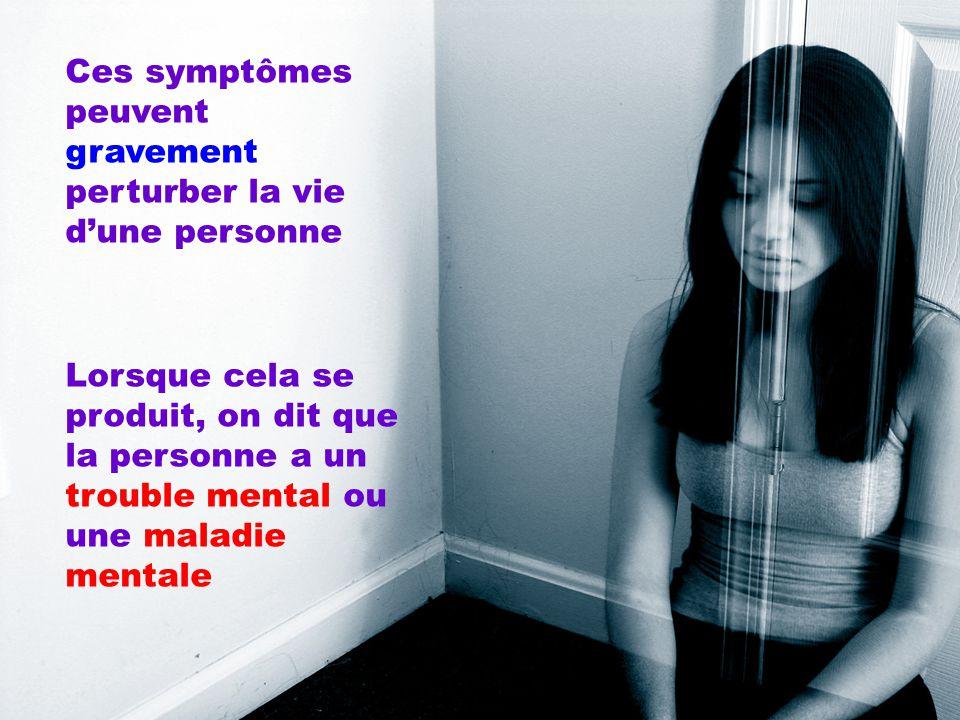 Ces symptômes peuvent gravement perturber la vie d'une personne Lorsque cela se produit, on dit que la personne a un trouble mental ou une maladie men