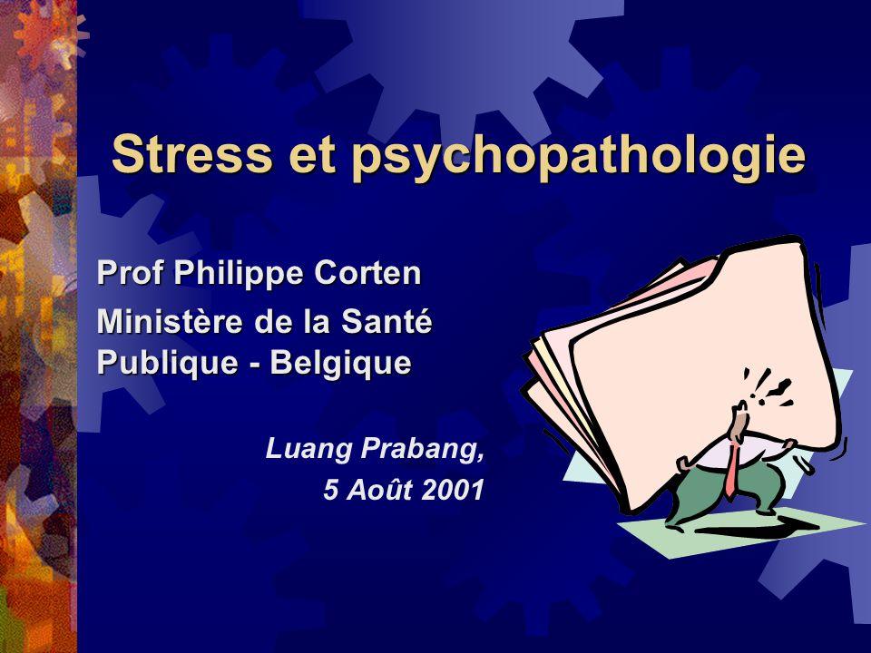 Stress et psychopathologie Prof Philippe Corten Ministère de la Santé Publique - Belgique Luang Prabang, 5 Août 2001