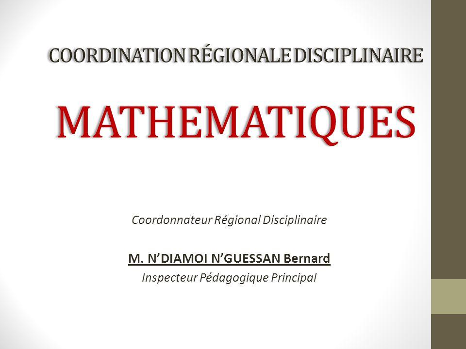 COORDINATION RÉGIONALE DISCIPLINAIRE MATHEMATIQUES Coordonnateur Régional Disciplinaire M. N'DIAMOI N'GUESSAN Bernard Inspecteur Pédagogique Principal